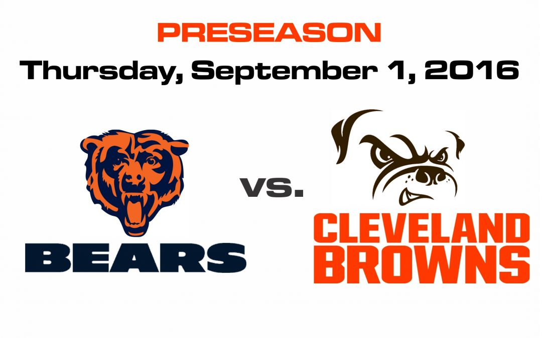 PRESEASON – BEARS vs BROWNS, THURSDAY, SEP. 1st @8PM