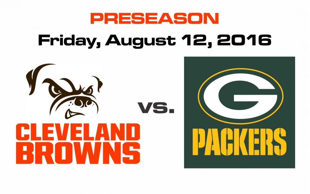 PRESEASON FOOTBALL – BROWNS VS PACKERS, FRIDAY, AUG. 12th